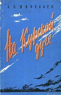 Маресьев А.П. На Курской дуге